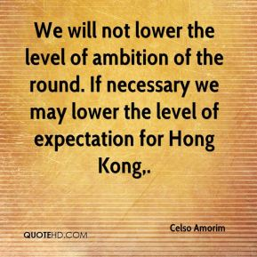 Celso Amorim - We will not lower the level of ambition of the round. If necessary we may lower the level of expectation for Hong Kong.