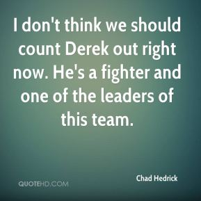 Chad Hedrick - I don't think we should count Derek out right now. He's a fighter and one of the leaders of this team.