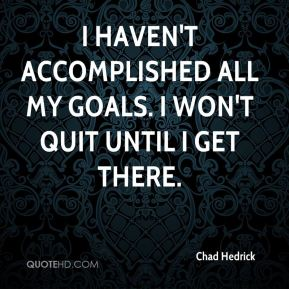 Chad Hedrick - I haven't accomplished all my goals. I won't quit until I get there.