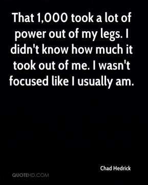 Chad Hedrick - That 1,000 took a lot of power out of my legs. I didn't know how much it took out of me. I wasn't focused like I usually am.