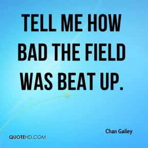 Chan Gailey - Tell me how bad the field was beat up.
