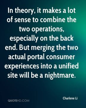 Charlene Li - In theory, it makes a lot of sense to combine the two operations, especially on the back end. But merging the two actual portal consumer experiences into a unified site will be a nightmare.
