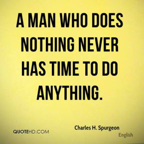 A man who does nothing never has time to do anything.