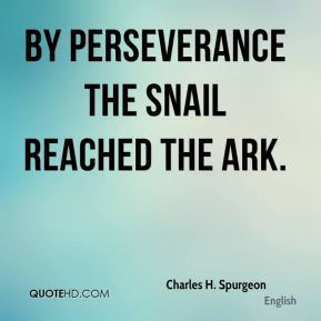 Charles H. Spurgeon - By perseverance the snail reached the ark.