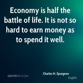Economy is half the battle of life. It is not so hard to earn money as to spend it well.