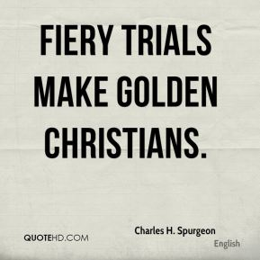 Fiery trials make golden Christians.