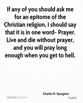 Charles H. Spurgeon - If any of you should ask me for an epitome of the Christian religion, I should say that it is in one word- Prayer. Live and die without prayer, and you will pray long enough when you get to hell.