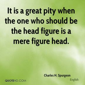 Charles H. Spurgeon - It is a great pity when the one who should be the head figure is a mere figure head.