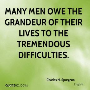 Many men owe the grandeur of their lives to the tremendous difficulties.