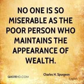 Charles H. Spurgeon - No one is so miserable as the poor person who maintains the appearance of wealth.
