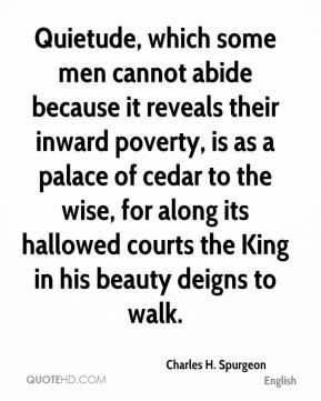 Charles H. Spurgeon - Quietude, which some men cannot abide because it reveals their inward poverty, is as a palace of cedar to the wise, for along its hallowed courts the King in his beauty deigns to walk.