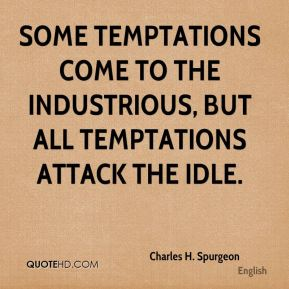 Charles H. Spurgeon - Some temptations come to the industrious, but all temptations attack the idle.