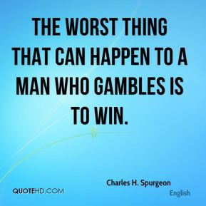 The worst thing that can happen to a man who gambles is to win.