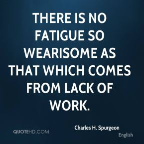 There is no fatigue so wearisome as that which comes from lack of work.