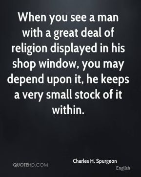 Charles H. Spurgeon - When you see a man with a great deal of religion displayed in his shop window, you may depend upon it, he keeps a very small stock of it within.