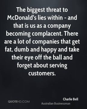 Charlie Bell - The biggest threat to McDonald's lies within - and that is us as a company becoming complacent. There are a lot of companies that get fat, dumb and happy and take their eye off the ball and forget about serving customers.