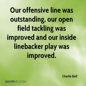 Charlie Bell - Our offensive line was outstanding, our open field tackling was improved and our inside linebacker play was improved.