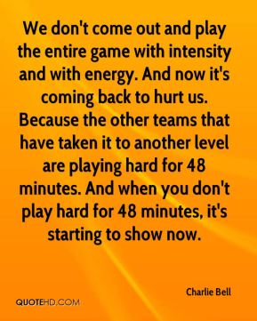 Charlie Bell - We don't come out and play the entire game with intensity and with energy. And now it's coming back to hurt us. Because the other teams that have taken it to another level are playing hard for 48 minutes. And when you don't play hard for 48 minutes, it's starting to show now.