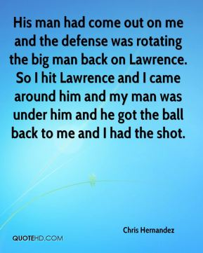 Chris Hernandez - His man had come out on me and the defense was rotating the big man back on Lawrence. So I hit Lawrence and I came around him and my man was under him and he got the ball back to me and I had the shot.