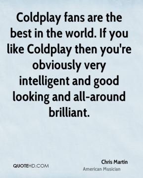 Coldplay fans are the best in the world. If you like Coldplay then you're obviously very intelligent and good looking and all-around brilliant.