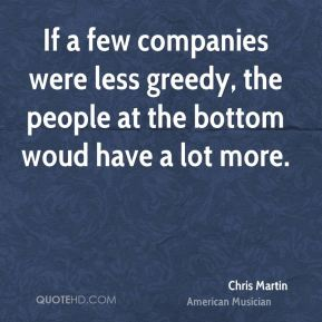 If a few companies were less greedy, the people at the bottom woud have a lot more.