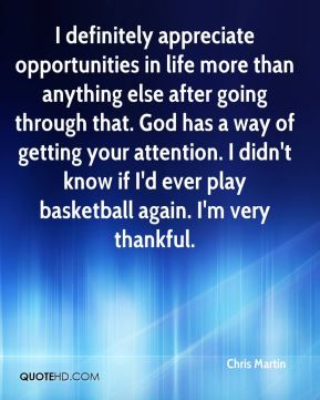 I definitely appreciate opportunities in life more than anything else after going through that. God has a way of getting your attention. I didn't know if I'd ever play basketball again. I'm very thankful.