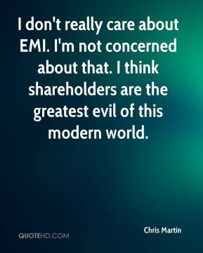 I don't really care about EMI. I'm not concerned about that. I think shareholders are the greatest evil of this modern world.