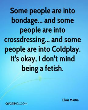 Some people are into bondage... and some people are into crossdressing... and some people are into Coldplay. It's okay, I don't mind being a fetish.