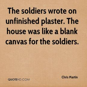 Chris Martin - The soldiers wrote on unfinished plaster. The house was like a blank canvas for the soldiers.