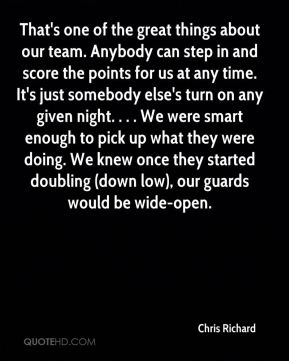Chris Richard - That's one of the great things about our team. Anybody can step in and score the points for us at any time. It's just somebody else's turn on any given night. . . . We were smart enough to pick up what they were doing. We knew once they started doubling (down low), our guards would be wide-open.