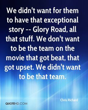 Chris Richard - We didn't want for them to have that exceptional story -- Glory Road, all that stuff. We don't want to be the team on the movie that got beat, that got upset. We didn't want to be that team.