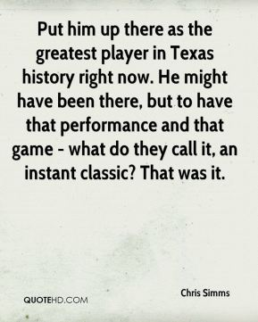 Chris Simms - Put him up there as the greatest player in Texas history right now. He might have been there, but to have that performance and that game - what do they call it, an instant classic? That was it.
