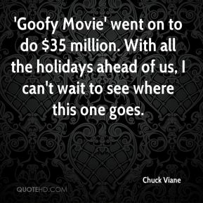 'Goofy Movie' went on to do $35 million. With all the holidays ahead of us, I can't wait to see where this one goes.