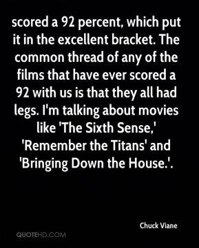 scored a 92 percent, which put it in the excellent bracket. The common thread of any of the films that have ever scored a 92 with us is that they all had legs. I'm talking about movies like 'The Sixth Sense,' 'Remember the Titans' and 'Bringing Down the House.'.