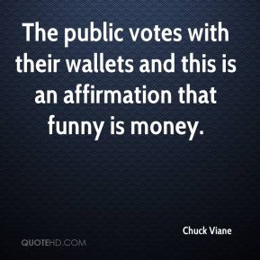 Chuck Viane - The public votes with their wallets and this is an affirmation that funny is money.