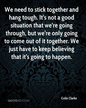 We need to stick together and hang tough. It's not a good situation that we're going through, but we're only going to come out of it together. We just have to keep believing that it's going to happen.