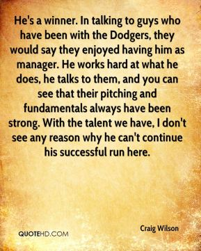 Craig Wilson - He's a winner. In talking to guys who have been with the Dodgers, they would say they enjoyed having him as manager. He works hard at what he does, he talks to them, and you can see that their pitching and fundamentals always have been strong. With the talent we have, I don't see any reason why he can't continue his successful run here.