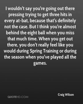 Craig Wilson - I wouldn't say you're going out there pressing trying to get three hits in every at-bat, because that's definitely not the case. But I think you're almost behind the eight ball when you miss that much time. When you get out there, you don't really feel like you would during Spring Training or during the season when you've played all the games.