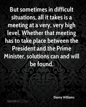 But sometimes in difficult situations, all it takes is a meeting at a very, very high level. Whether that meeting has to take place between the President and the Prime Minister, solutions can and will be found.