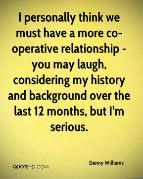 I personally think we must have a more co-operative relationship - you may laugh, considering my history and background over the last 12 months, but I'm serious.