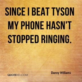 Danny Williams - Since I beat Tyson my phone hasn't stopped ringing.