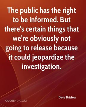 Dave Bristow - The public has the right to be informed. But there's certain things that we're obviously not going to release because it could jeopardize the investigation.