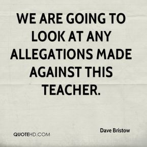 We are going to look at any allegations made against this teacher.