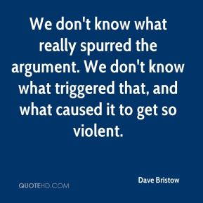 We don't know what really spurred the argument. We don't know what triggered that, and what caused it to get so violent.
