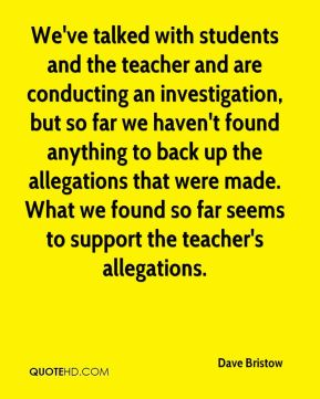 We've talked with students and the teacher and are conducting an investigation, but so far we haven't found anything to back up the allegations that were made. What we found so far seems to support the teacher's allegations.