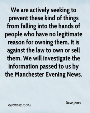 Dave Jones - We are actively seeking to prevent these kind of things from falling into the hands of people who have no legitimate reason for owning them. It is against the law to own or sell them. We will investigate the information passed to us by the Manchester Evening News.