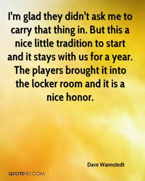 Dave Wannstedt - I'm glad they didn't ask me to carry that thing in. But this a nice little tradition to start and it stays with us for a year. The players brought it into the locker room and it is a nice honor.