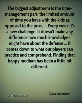 Dave Wannstedt - The biggest adjustment is the time-management part, the limited amount of time you have with the kids as opposed to the pros, ... Every week it's a new challenge. It doesn't make any difference how much knowledge I might have about the defense ... it comes down to what our players can practice and comprehend. Finding that happy medium has been a little bit different.