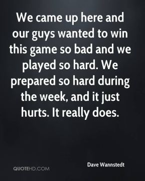Dave Wannstedt - We came up here and our guys wanted to win this game so bad and we played so hard. We prepared so hard during the week, and it just hurts. It really does.