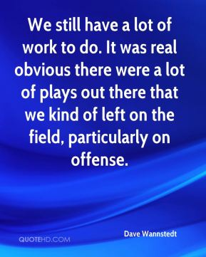 Dave Wannstedt - We still have a lot of work to do. It was real obvious there were a lot of plays out there that we kind of left on the field, particularly on offense.